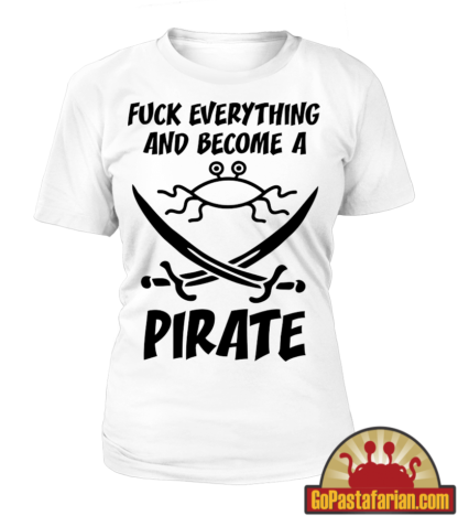 Fuck everything and become a Pirate Women T shirt