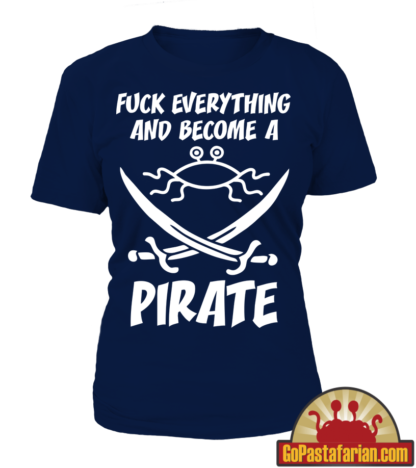 Fuck everything and become a Pirate Women T shirts
